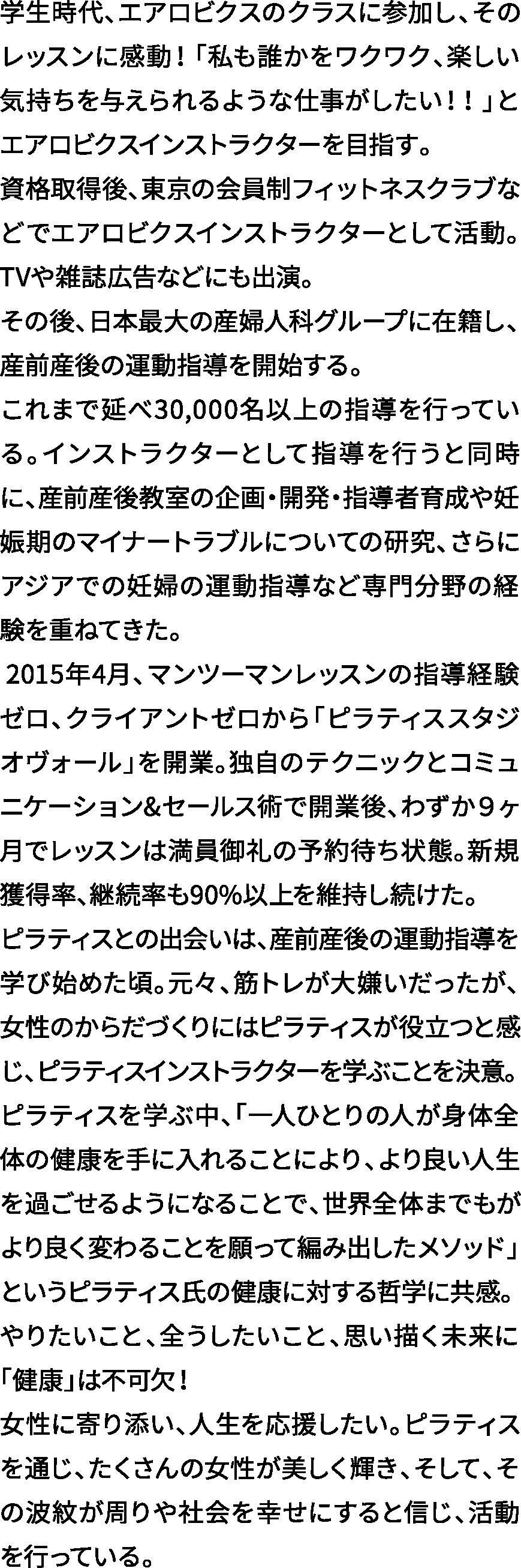 学生時代、エアロビクスのクラスに参加し、そのレッスンに感動!「私も誰かをワクワク、楽しい気持ちを与えられるような仕事がしたい!!」とエアロビクスインストラクターを目指す。 資格取得後、東京の会員制フィットネスクラブなどでエアロビクスインストラクターとして活動。TVや雑誌広告などにも出演。 その後、日本最大の産婦人科グループに在籍し、産前産後の運動指導を開始する。 これまで延べ30,000名以上の指導を行っている。インストラクターとして指導を行うと同時に、産前産後教室の企画・開発・指導者育成や妊娠期のマイナートラブルについての研究、さらにアジアでの妊婦の運動指導など専門分野の経験を重ねてきた。 2015年4月、マンツーマンレッスンの指導経験ゼロ、クライアントゼロから「ピラティススタジオヴォール」を開業。独自のテクニックとコミュニケーション&セールス術で開業後、わずか9ヶ月でレッスンは満員御礼の予約待ち状態。新規獲得率、継続率も90%以上を維持し続けた。 ピラティスとの出会いは、産前産後の運動指導を学び始めた頃。元々、筋トレが大嫌いだったが、女性のからだづくりにはピラティスが役立つと感じ、ピラティスインストラクターを学ぶことを決意。 ピラティスを学ぶ中、「一人ひとりの人が身体全体の健康を手に入れることにより、より良い人生を過ごせるようになることで、世界全体までもがより良く変わることを願って編み出したメソッド」というピラティス氏の健康に対する哲学に共感。 やりたいこと、全うしたいこと、思い描く未来に「健康」は不可欠! 女性に寄り添い、人生を応援したい。ピラティスを通じ、たくさんの女性が美しく輝き、そして、その波紋が周りや社会を幸せにすると信じ、活動を行っている。